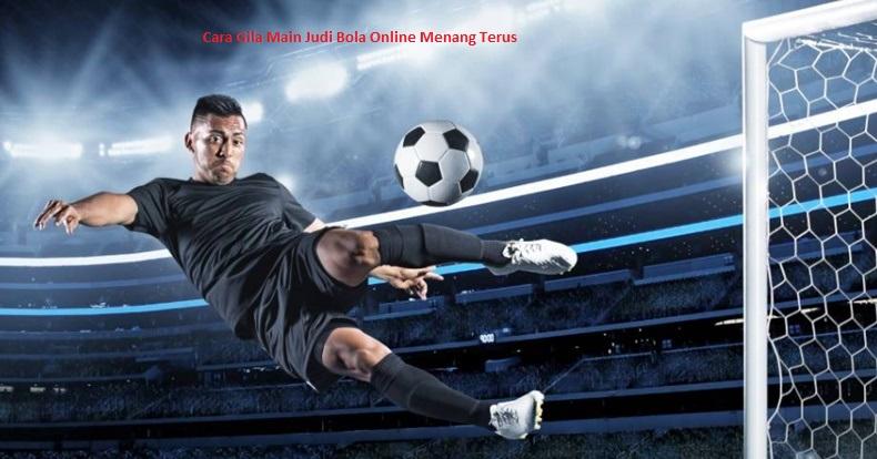 Cara Gila Main Judi Bola Online Menang Terus