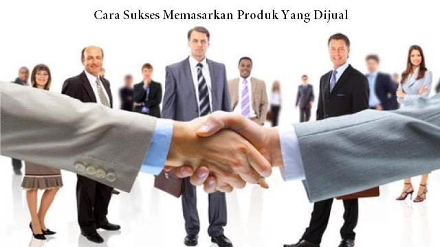 Cara Sukses Memasarkan Produk Yang Dijual